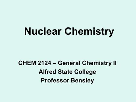 Nuclear Chemistry CHEM 2124 – General Chemistry II Alfred State College Professor Bensley.