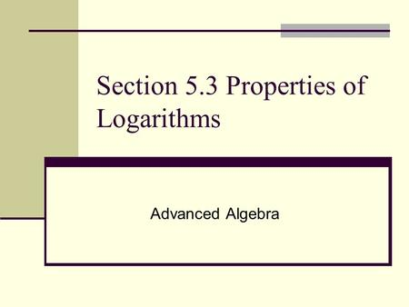 Section 5.3 Properties of Logarithms Advanced Algebra.