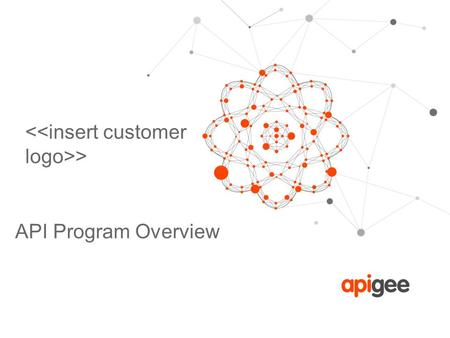 > API Program Overview. © 2013 Apigee Confidential – All Rights Reserved Welcome to Apigee! In order to prepare for a successful partnership in your API.