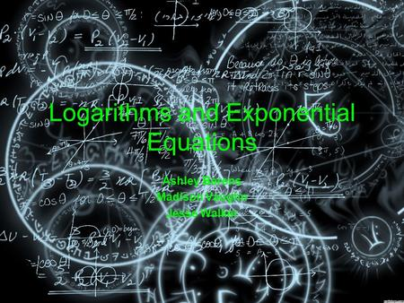 Logarithms and Exponential Equations Ashley Berens Madison Vaughn Jesse Walker.