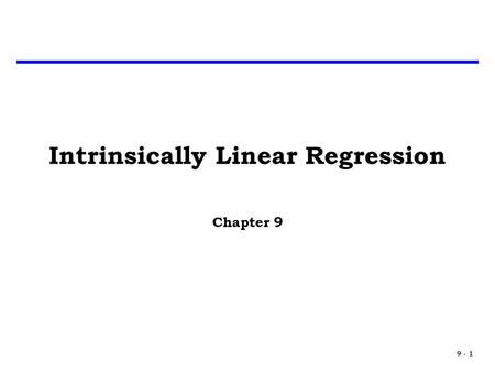 9 - 1 Intrinsically Linear Regression Chapter 9. 9 - 2 Introduction In Chapter 7 we discussed some deviations from the assumptions of the regression model.