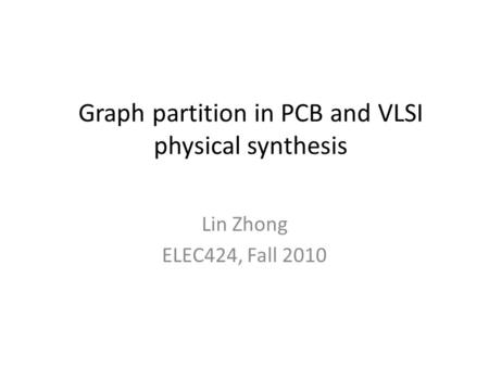 Graph partition in PCB and VLSI physical synthesis Lin Zhong ELEC424, Fall 2010.