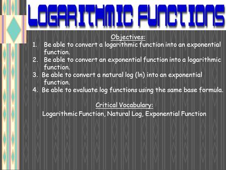 Objectives: 1.Be able to convert a logarithmic function into an exponential function. 2.Be able to convert an exponential function into a logarithmic function.