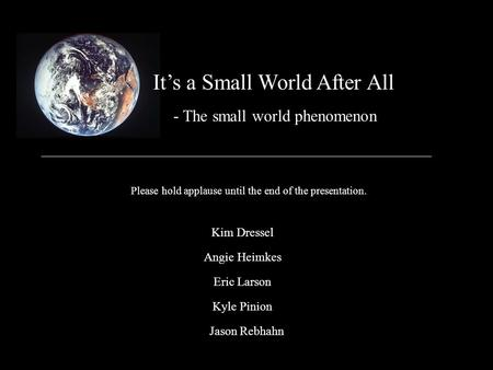It's a Small World After All Kim Dressel - The small world phenomenon Please hold applause until the end of the presentation. Angie Heimkes Eric Larson.