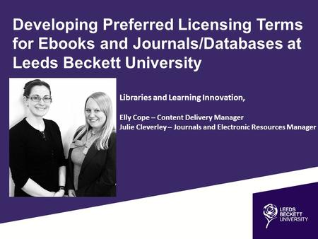 Developing Preferred Licensing Terms for Ebooks and Journals/Databases at Leeds Beckett University Elly Cope – Content Delivery Manager Julie Cleverley.