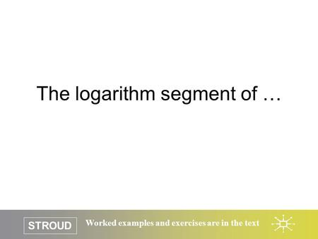 STROUD Worked examples and exercises are in the text The logarithm segment of …