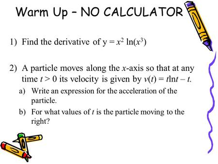 Warm Up – NO CALCULATOR Find the derivative of y = x2 ln(x3)