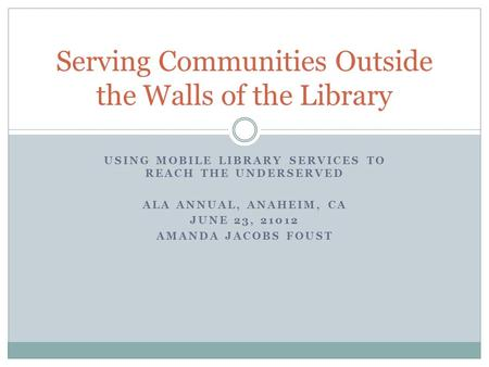 USING MOBILE LIBRARY SERVICES TO REACH THE UNDERSERVED ALA ANNUAL, ANAHEIM, CA JUNE 23, 21012 AMANDA JACOBS FOUST Serving Communities Outside the Walls.