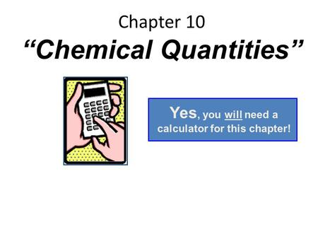 "Chapter 10 ""Chemical Quantities"" Yes, you will need a calculator for this chapter!"