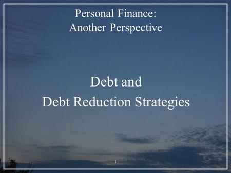 1 Personal Finance: Another Perspective Debt and Debt Reduction Strategies.