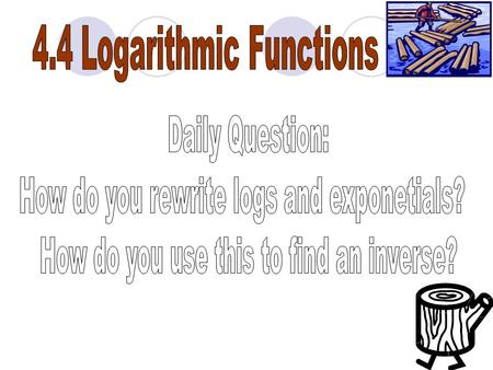 "LOGS EQUAL THE The inverse of an exponential function is a logarithmic function. Logarithmic Function x = log a y read: ""x equals log base a of y"""