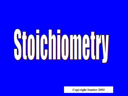 "Copyright Sautter 2003 STOICHIOMETRY ""Measuring elements"" Determining the Results of A Chemical Reaction."