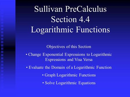 Sullivan PreCalculus Section 4.4 Logarithmic Functions Objectives of this Section Change Exponential Expressions to Logarithmic Expressions and Visa Versa.