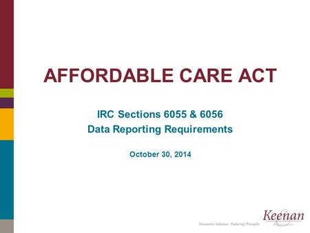 Click to edit master title style AFFORDABLE CARE ACT IRC Sections 6055 & 6056 Data Reporting Requirements October 30, 2014.