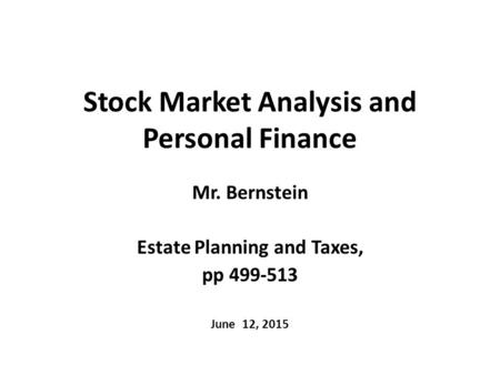 Stock Market Analysis and Personal Finance Mr. Bernstein Estate Planning and Taxes, pp 499-513 June 12, 2015.