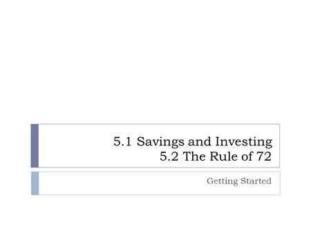 5.1 Savings and Investing 5.2 The Rule of 72 Getting Started.