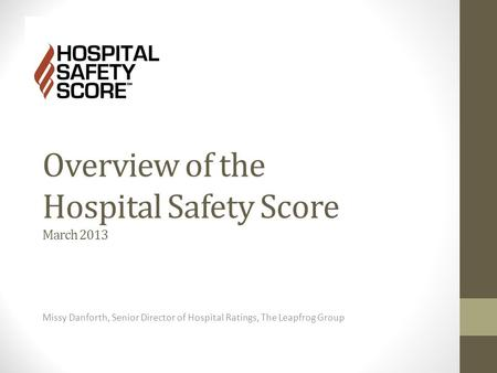 Overview of the Hospital Safety Score March 2013 Missy Danforth, Senior Director of Hospital Ratings, The Leapfrog Group.