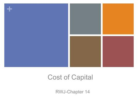 + Cost of Capital RWJ-Chapter 14. + Once again: What's the Big Idea? Earlier chapters on capital budgeting focused on the appropriate size and timing.