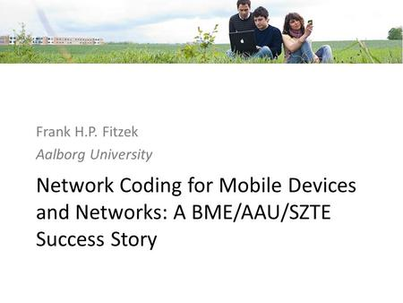 Network Coding for Mobile Devices and Networks: A BME/AAU/SZTE Success Story Frank H.P. Fitzek Aalborg University.