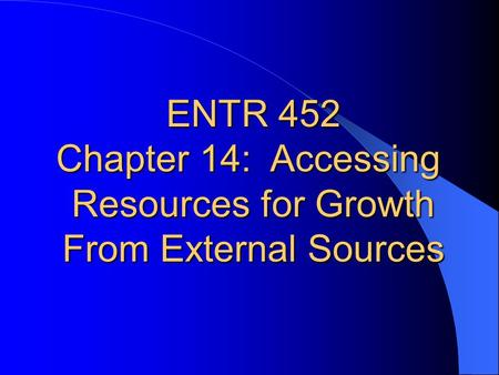 ENTR 452 Chapter 14:  Accessing Resources for Growth