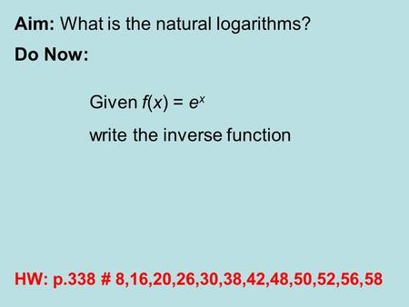 Aim: What is the natural logarithms? Do Now: HW: p.338 # 8,16,20,26,30,38,42,48,50,52,56,58 Given f(x) = e x write the inverse function.