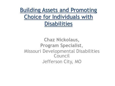 Chaz Nickolaus, Program Specialist, Missouri Developmental Disabilities Council Jefferson City, MO Building Assets and Promoting Choice for Individuals.