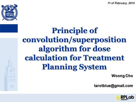 Principle of convolution/superposition algorithm for dose calculation for Treatment Planning System Woong Cho 11 of February, 2014.
