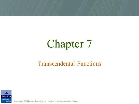 Copyright © 2005 Pearson Education, Inc. Publishing as Pearson Addison-Wesley Chapter 7 Transcendental Functions.