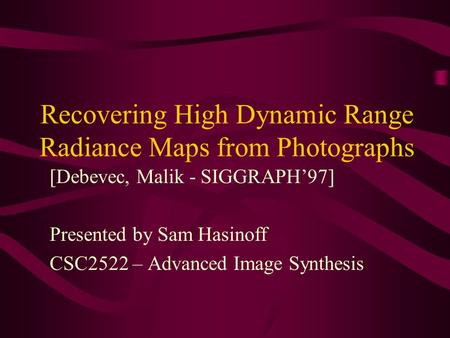 Recovering High Dynamic Range Radiance Maps from Photographs [Debevec, Malik - SIGGRAPH'97] Presented by Sam Hasinoff CSC2522 – Advanced Image Synthesis.