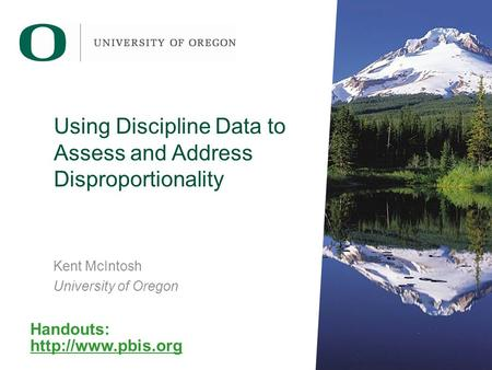 Using Discipline Data to Assess and Address Disproportionality Kent McIntosh University of Oregon Handouts: