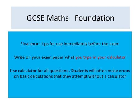GCSE Maths Foundation Final exam tips for use immediately before the exam Write on your exam paper what you type in your calculator Use calculator for.