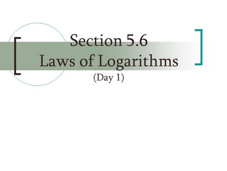 Section 5.6 Laws of Logarithms (Day 1)