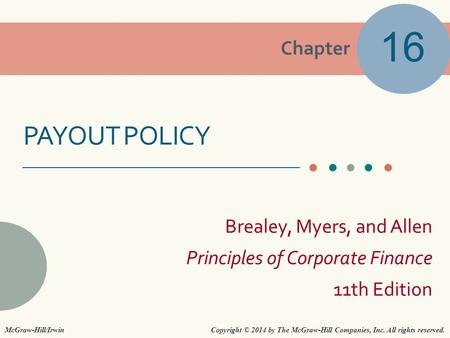 Chapter Brealey, Myers, and Allen Principles of Corporate Finance 11th Edition PAYOUT POLICY 16 Copyright © 2014 by The McGraw-Hill Companies, Inc. All.
