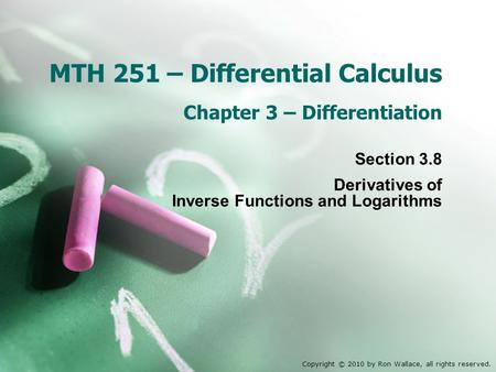 MTH 251 – Differential Calculus Chapter 3 – Differentiation Section 3.8 Derivatives of Inverse Functions and Logarithms Copyright © 2010 by Ron Wallace,