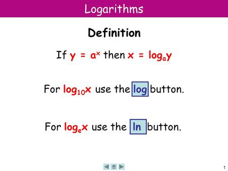 1 Logarithms Definition If y = a x then x = log a y For log 10 x use the log button. For log e x use the ln button.