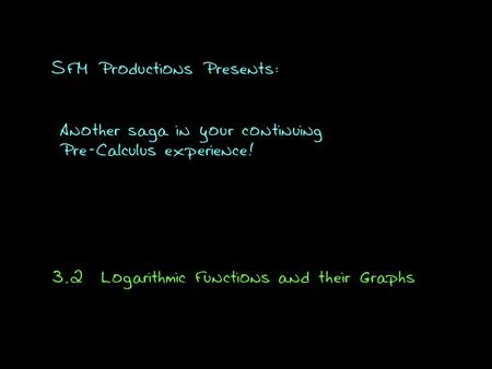 SFM Productions Presents: Another saga in your continuing Pre-Calculus experience! 3.2Logarithmic Functions and their Graphs.