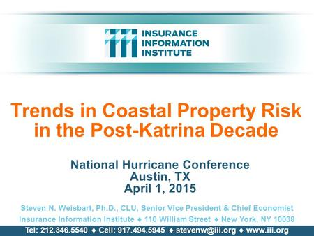 Trends in Coastal Property Risk in the Post-Katrina Decade National Hurricane Conference Austin, TX April 1, 2015 Steven N. Weisbart, Ph.D., CLU, Senior.