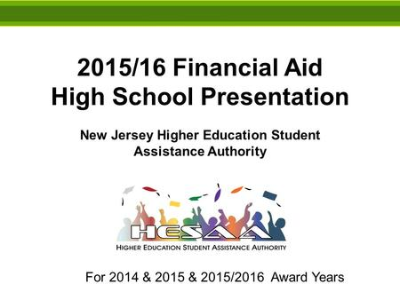 2015/16 Financial Aid High School Presentation New Jersey Higher Education Student Assistance Authority For 2014 & 2015 & 2015/2016 Award Years.