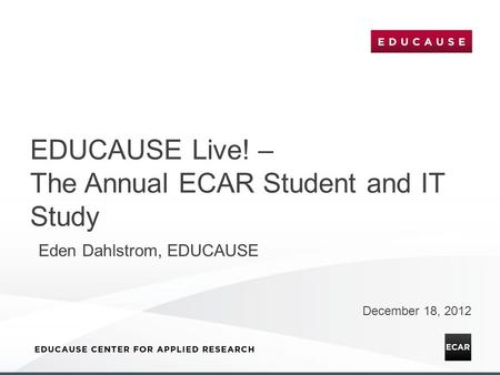 EDUCAUSE Live! – The Annual ECAR Student and IT Study December 18, 2012 Eden Dahlstrom, EDUCAUSE.