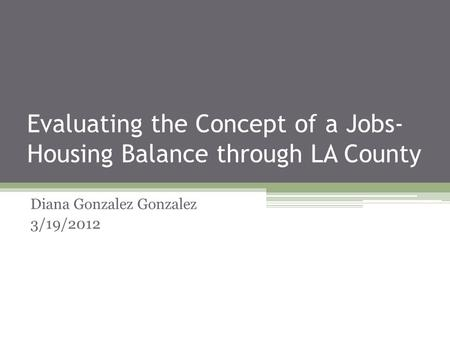 Evaluating the Concept of a Jobs- Housing Balance through LA County Diana Gonzalez Gonzalez 3/19/2012.
