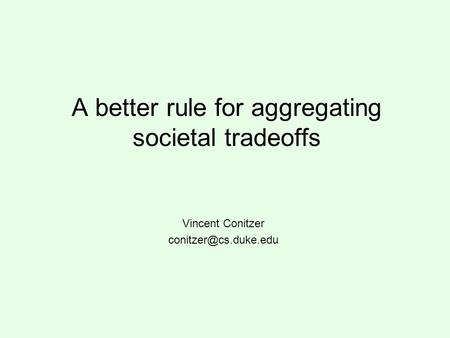 A better rule for aggregating societal tradeoffs Vincent Conitzer