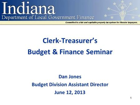 Clerk-Treasurer's Budget & Finance Seminar Dan Jones Budget Division Assistant Director June 12, 2013 1.