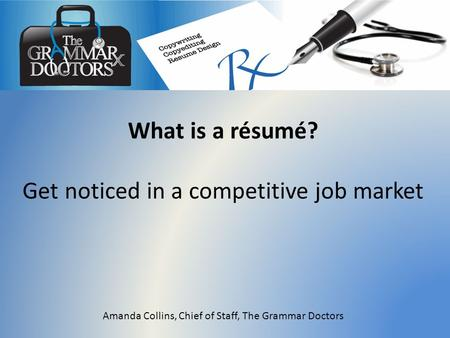 What is a résumé? Get noticed in a competitive job market Amanda Collins, Chief of Staff, The Grammar Doctors.