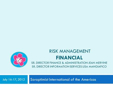 RISK MANAGEMENT FINANCIAL SR. DIRECTOR FINANCE & ADMINISTRATION JEAN MERVINE SR. DIRECTOR INFORMATION SERVICES LISA MANGIAFICO Soroptimist International.