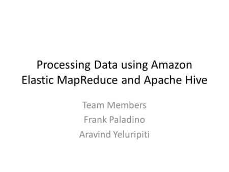 Processing Data using Amazon Elastic MapReduce and Apache Hive Team Members Frank Paladino Aravind Yeluripiti.