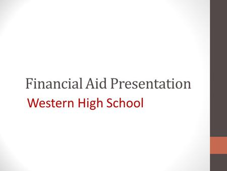 Financial Aid Presentation Western High School. Where Does Financial Aid Come From? Types of Aid Scholarships: Free money awards based on merit or merit.