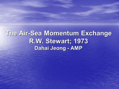 The Air-Sea Momentum Exchange R.W. Stewart; 1973 Dahai Jeong - AMP.