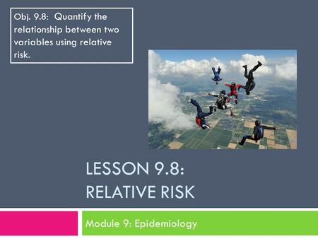 LESSON 9.8: RELATIVE RISK Module 9: Epidemiology Obj. 9.8: Quantify the relationship between two variables using relative risk.