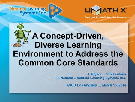A Concept-Driven, Diverse Learning Environment to Address the Common Core Standards J. Bryson.. S. Pasadena R. Neufeld.. Neufeld Learning Systems Inc.