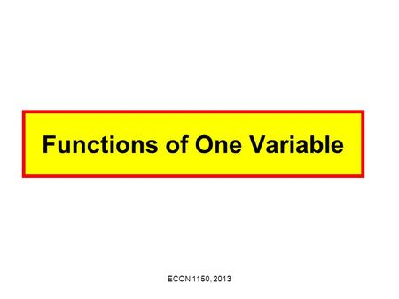 ECON 1150, 2013 Functions of One Variable ECON 1150, 2013 1. Functions of One Variable Examples: y = 1 + 2x, y = -2 + 3x Let x and y be 2 variables.